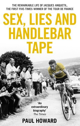 Sex, Lies and Handlebar Tape: The Remarkable Life of Jacques Anquetil, the First Five-Times Winner of the Tour de France by Paul Howard (2011-10-01)