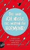 Das war ich nicht, das waren die Hormone!: Storys von Frank Goosen, Jakob Hein, Martina Brandl u. v. a.