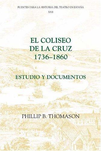 El Coliseo de la Cruz: 1736-1860: Estudio y documentos (22) (Coleccion Tamesis: Serie C, Fuentes Para la Historia del Teatro en Espana)