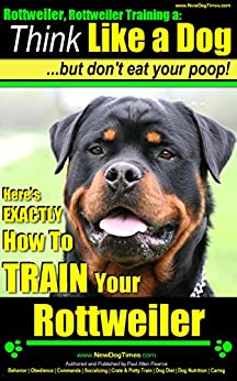 Rottweiler, Rottweiler Training A: Think Like a Dog, But Don't Eat Your Poop!   Rottweiler Breed Expert Training: Here's EXACTLY How To Train Your Rottweiler by [Pearce (Rottweiler training), Paul Allen]