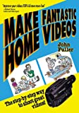 Make Fantastic Home Videos: How Anyone Can Shoot Great Videos!