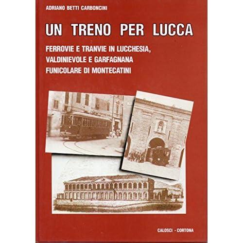 Un Treno Per Lucca. Ferrovie E Tranvie In Lucchesia, Valdinievole E Garfagnana, Funicolare Di Montecatini