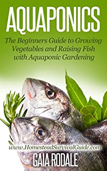Aquaponics: The Beginners Guide to Growing Vegetables and Raising Fish with Aquaponic Gardening (Sustainable Living & Homestead Survival Series) (English Edition) von [Rodale, Gaia]