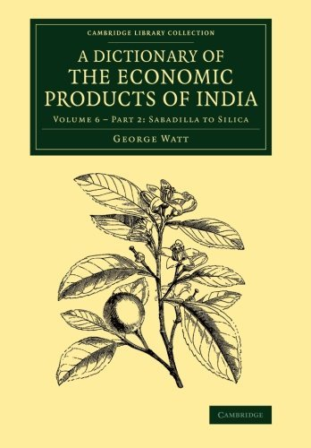 A Dictionary of the Economic Products of India: Volume 6 (Cambridge Library Collection - Botany and Horticulture) by George Watt (2014-02-04) par George Watt