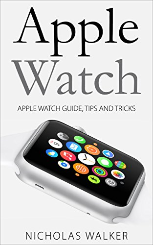 Apple Watch: Apple Watch Guide, Tips and Tricks (Apple Geek Book 1 ...