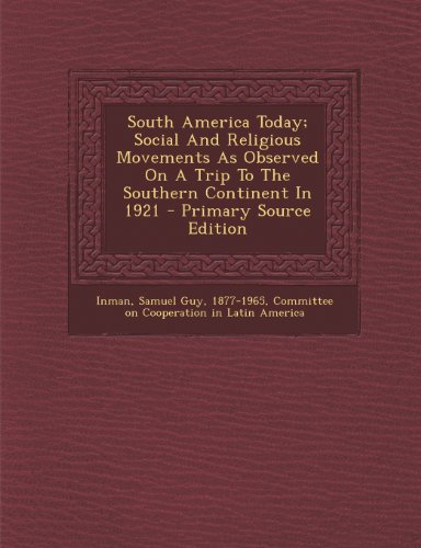 South America Today; Social and Religious Movements as Observed on a Trip to the Southern Continent in 1921 - Primary Source Edition