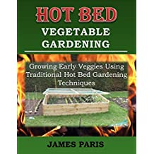 Hot Bed Vegetable Gardening:  Growing Early Veggies Using Traditional Hot Bed Gardening Techniques (English Edition)