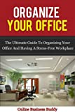 Organize your Office: The Ultimate Guide to Organizing your Office and having a Stress-free workplace! (Time Management, Organization)