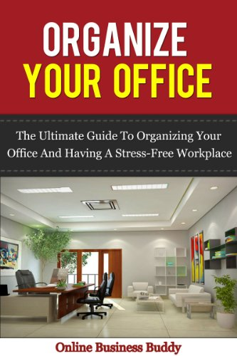Organize your Office: The Ultimate Guide to Organizing your Office and having a Stress-free workplace! (Time Management, Organization) (English Edition)