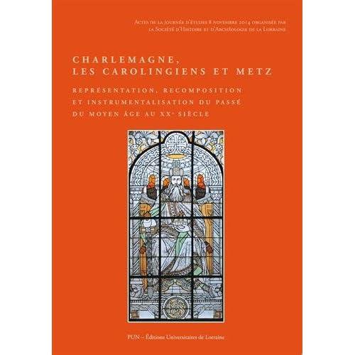 Charlemagne, les Carolingiens et Metz : Représentation, recomposition et instrumentalisation du passé