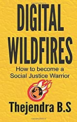 Digital Wildfires: How to Become a Social Justice Warrior by Thejendra B.S (2014-06-29)
