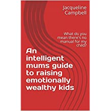 An intelligent mums guide to raising emotionally wealthy kids: What do you mean there's no manual for my child? (English Edition)