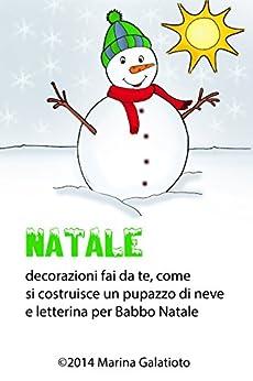 Natale, come fare un pupazzo di neve: Letterina per Babbo Natale, decorazioni fai da te, ricette e disegni da colorare di [Galatioto, Marina]