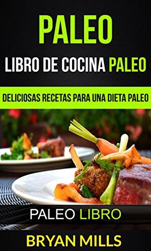 Paleo: Libro de Cocina Paleo: Deliciosas Recetas para una Dieta Paleo (Paleo Libro) por Bryan Mills