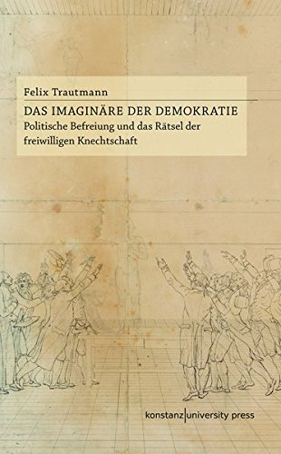 Das Imaginäre der Demokratie: Politische Befreiung und das Rätsel der freiwilligen Knechtschaft