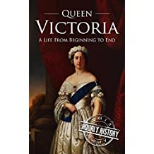 Queen Victoria: A Life From Beginning to End (English Edition)