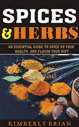 Spices And Herbs: An Essential Guide To Spice Up Your Health And Flavor Your Diet (2019) (English Edition)