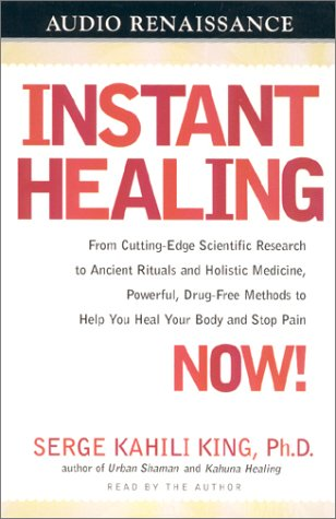 Instant Healing Now!: From Cutting-Edge Scientific Research to Ancient Rituals and Holistic Medicine, Powerful, Drug-Free Methods to Help You Heal Your Body and Stop Pain por Serge Kahili King