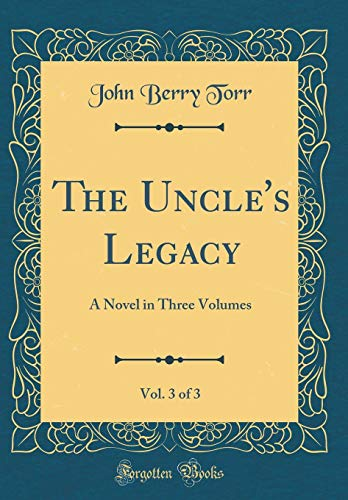 The Uncle's Legacy, Vol. 3 of 3: A Novel in Three Volumes (Classic Reprint)