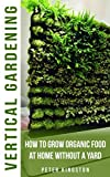 Vertical Gardening for Beginners: How to grow organic food at home without a yard: grow unlimited delicious fruits, vegetables, and herbs in your urban homestead (survival guide for healthy living)