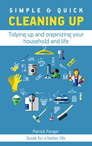 Simple & Quick Cleaning Up: Tidying up and organizing your household and life (Guide for a better life Book 2) (English Edition)