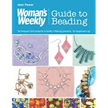 Woman's Weekly Guide to Beading: Techniques and Projects to Build a Lifelong Passion, for Beginners Up