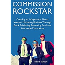 Commission Rockstar: Creating an Independent Based Internet Marketing Business Through Book Publishing, Reviewing Products & Amazon Promotions (English Edition)