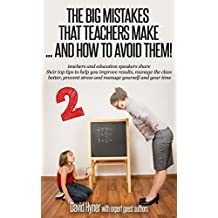 The BIG mistakes that teachers make 2 and how to avoid them !: teachers share their top tips to help improve results, manage the class, prevent stress, and manage yourself and your time