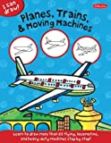 I Can Draw Planes, Trains & Moving Machines: Learn to draw flying, locomotive, and heavy-duty machines step by step