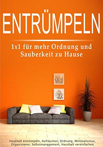 Entrümpeln: 1x1 für mehr Ordnung und Sauberkeit zu Hause (Haushalt entrümpeln, Aufräumen, Ordnung, Minimalismus, Organisieren, Selbstmanagement, Haushalt vereinfachen)