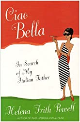 Ciao Bella. In Search Of My Italian Father by Helena Frith-Powell (2006-11-09)