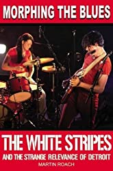 Morphing the Blues: The White Stripes and the Strange Relevance of Detroit by Martin Roach (2004-04-01)