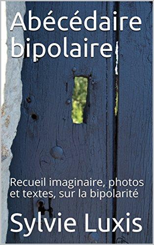 Abécédaire bipolaire: Recueil imaginaire, photos et textes, sur la bipolarité