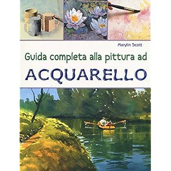 Guida Completa Alla Pittura Ad Acquarello. Ediz. A Colori