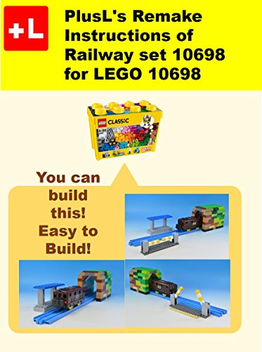PlusL's Remake Instructions of Railway set 10698 for LEGO 10698: You can build the Railway set 10698 out of your own bricks! (English Edition)