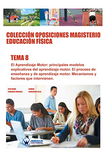 Colección Oposiciones Magisterio Educación Física. Tema 8: El aprendizaje motor. Principales modelos explicativos del aprendizaje motor por José María Cañizares Márquez