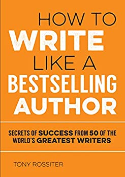 How to Write Like a Bestselling Author: Secrets of Success from 50 of the World's Greatest Writers by [Rossiter, Tony]