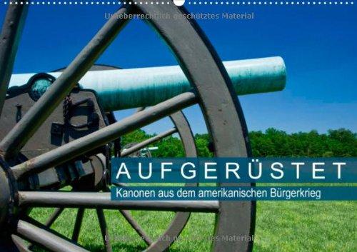 Aufgerüstet – Kanonen aus dem amerikanischen Bürgerkrieg (Wandkalender 2013 DIN A2 quer): In militärhistorischen Parks der USA Monatskalender, 14 Seiten (CALVENDO Technologie)