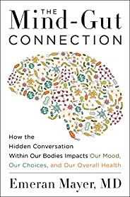 The Mind-Gut Connection: How the Hidden Conversation within Our Bodies Impacts Our Mood, Our Choices and Our O