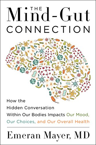 The Mind-Gut Connection: How the Hidden Conversation Within Our Bodies Impacts Our Mood, Our Choices, and Our Overall Health por Emeran Mayer