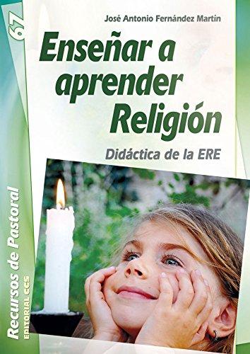 Enseñar a aprender Religión: Didáctica de la ERE (Recursos de pastoral) por José Antonio Fernández Martín