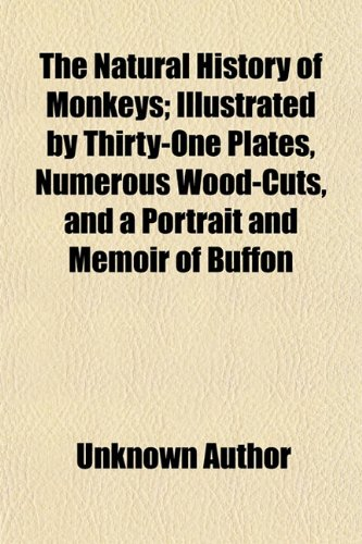 The Natural History of Monkeys (Volume 1); Illustrated by Thirty-One Plates, Numerous Wood-Cuts, and a Portrait and Memoir of Buffon