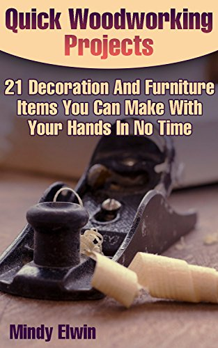 Quick Woodworking Projects: 21 Decoration And Furniture Items You Can Make With Your Hands In No Time: (Household Hacks, DIY Projects, DIY Crafts,Wood Woodworking, Wood) (English Edition)