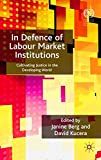In Defence of Labour Market Institutions: Cultivating Justice in the Developing World (International Labour Organization)