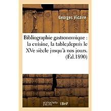 Bibliographie Gastronomique: La Cuisine, La Table;depuis Le Xve Siecle Jusqu'a Nos Jours.(Ed.1890) (Savoirs Et Traditions)