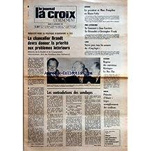 CROIX L'EVENEMENT (LA) [No 27329] du 21/11/1972 - PLEBISCITE POUR SA POLITIQUE D'OUVERTURE A L'EST LE CHANCELIER BRANDT DEVRA DONNER LA PRIORITE AUX PROBLEMES INTERIEURS PAR ALBERT PAUL-GREGOIRE - LES CONTRADICTIONS DES SONDAGES PAR NOEL COPIN - AFRIQUE LE PRESIDENT ET MME POMPIDOU EN HAUTE-VOLTA - PRIX LITTERAIRES LE GONCOURT A JEAN CARRIERE LE RENAUDOT A CHRISTOPHER FRANK - LYON SURSIS POUR TOUS LES ACCUSES DU CINQ-SEPT - VIETNAM REPRISE DES ENTRETIENS KISSINGER LE DUC THO - SOCIAL POTASSES D