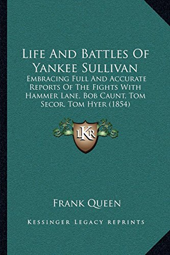 Life and Battles of Yankee Sullivan: Embracing Full and Accurate Reports of the Fights with Hammer Lane, Bob Caunt, Tom Secor, Tom Hyer (1854) by Frank Queen (10-Sep-2010) Paperback