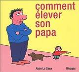 Comment élever son papa / Alain Le Saux | Le Saux, Alain. Auteur. Illustrateur