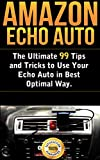 Amazon Echo Auto: The Ultimate 99 Tips and Tricks to Use Your Echo Auto in Best Optimal Way (English Edition)