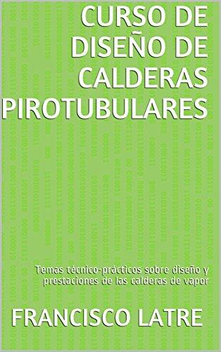 CURSO DE DISEÑO DE CALDERAS PIROTUBULARES: Temas técnico-prácticos sobre diseño y prestaciones de las calderas de vapor por Francisco Latre